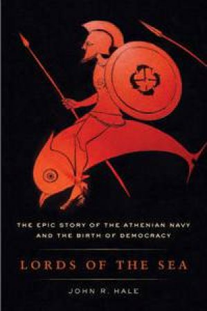 Lords of the Sea: The Epic Story of the Athenian Navy and the Birth of Democracy by John R Hale