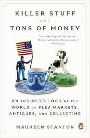 Killer Stuff and Tons of Money: An Insider's Look at the World of Flea Markets, Antiques, and Collecting by Maureen Stanton