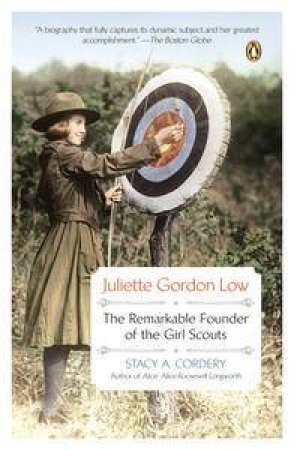 Juliette Gordon Low: The Remarkable Founder of the Girl Scouts by Stacy A Cordery