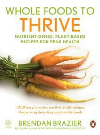 Whole Foods to Thrive: Nutrient-Dense, Plant-Based Recipes for Peak Health by Brendan Brazier