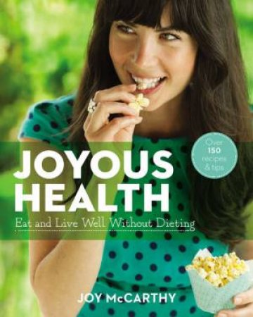 Joyous Health: Eat and Live Well Without Dieting by Joy McCarthy
