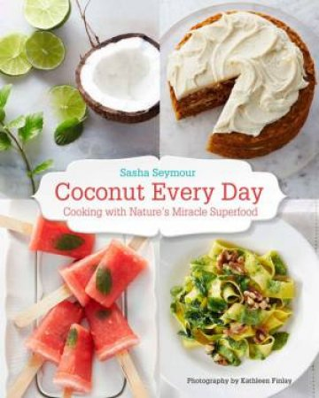 Coconut Every Day: Cooking with Nature's Miracle Superfood by Sasha Seymour