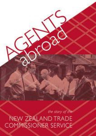 Agents Abroad: The Story of the New Zealand Trade Commissioner Service by Various