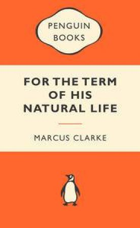 Popular Penguins: For the Term of His Natural Life by Marcus Clarke