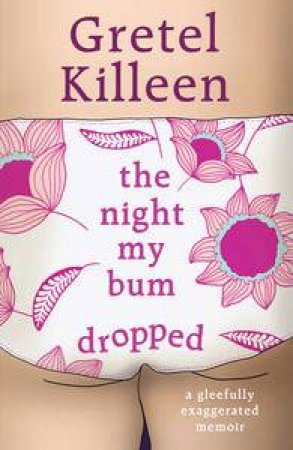 The Night My Bum Dropped: A Gleefully Exaggerated Memoir by Gretel Killeen