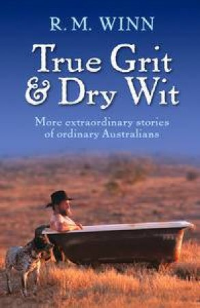 True Grit and Dry Wit: More Extraordinary Stories Of Ordinary Australians by R M Winn