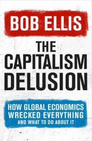 Capitalism Delusion: 202 More Arguments Against Global Economics by Bob Ellis
