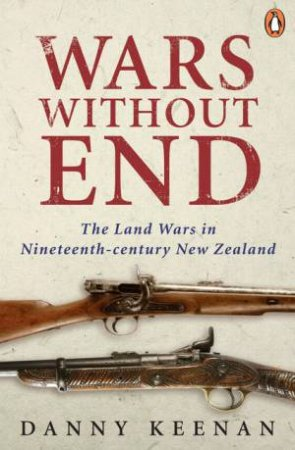 Wars Without End: The Land Wars in Nineteenth-century New Zealand by Danny Keenan