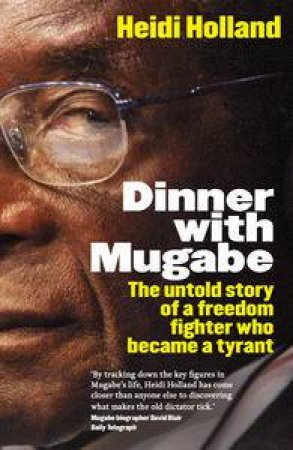 Dinner With Mugabe, Updated Ed: The Untold Story of a Freedom Fighter Who Became a Tyrant by Heidi Holland