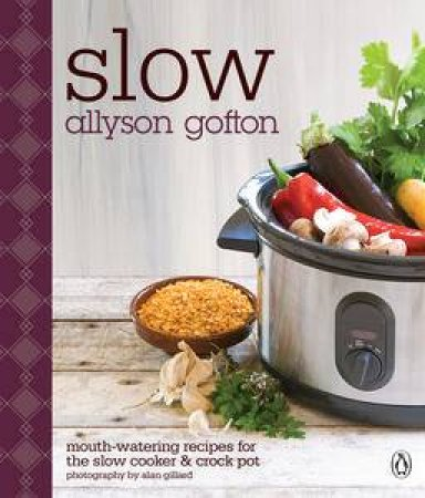 Slow: Mouth-Watering Recipes for the Slow Cooker and Crockpot by Allyson Gofton