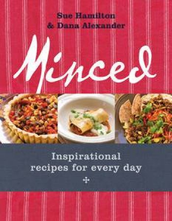 Minced: Inspirational Recipes For Every Day by Sue Hamilton & Dana Alexander
