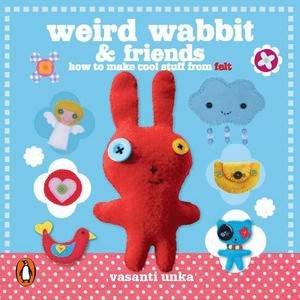 Weird Wabbit and Friends: How to Make Cool Stuff from Felt by Vasanti Unka