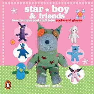 Star Boy and Friends: How to Make Cool Stuff from Old Socks and Gloves by Vasanti Unka