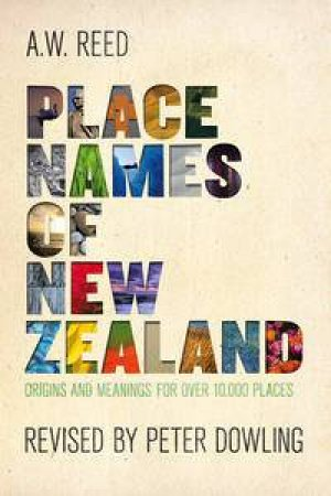 Place Names of New Zealand: Origins and Meanings for Over 10 000 Places, 3rd Ed by A W Reed