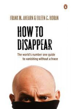 How to Disappear: The world's number one guide to vanishing without a trace by Frank M Ahearn & Eileen C Horan