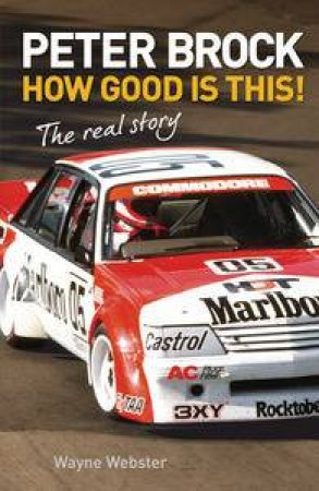 Peter Brock: How Good is This!, The Real Story by Wayne Webster