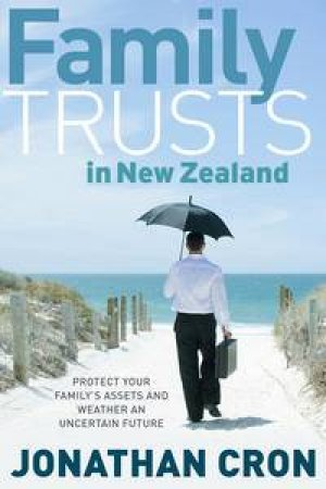 Family Trusts in New Zealand: Protect Your Family's Assets and Weather an Uncertain Future by Jonathan Cron