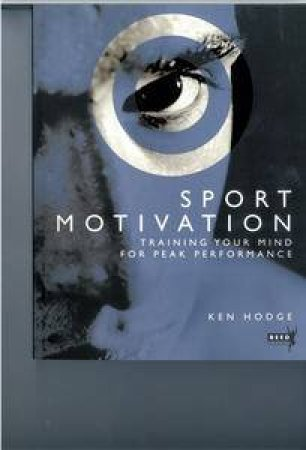 Sport Motivation: Training Your Mind for Peak Performance by Ken Hodge