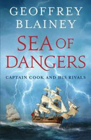 Sea of Dangers: Captain Cook and His Rivals by Geoffery Blainey