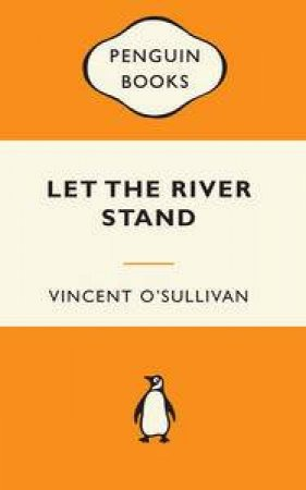 Popular Penguins: Let The River Stand by Vincent O'Sullivan