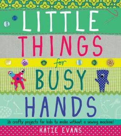 Little Things For Busy Hands: 16 crafty projects for kids to make without a sewing machine! by Katie Evans