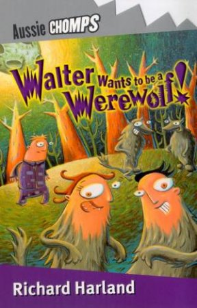 Aussie Chomps: Walter Wants To Be A Werewolf by Richard Harland