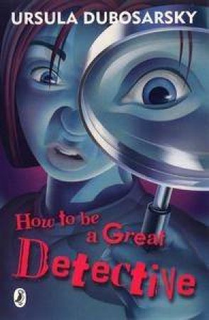 How To Be A Great Detective by Ursula Dubosarsky