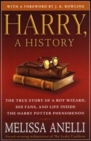 Harry, A History: The True Story off a Boy Wizard, His Fan and Life Inside the Harry Potter Phenomenan by Melissa Anelli