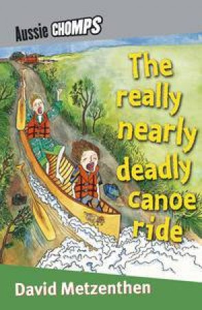 Aussie Chomps: The Really Nearly Deadly Canoe Ride by David Metzenthen