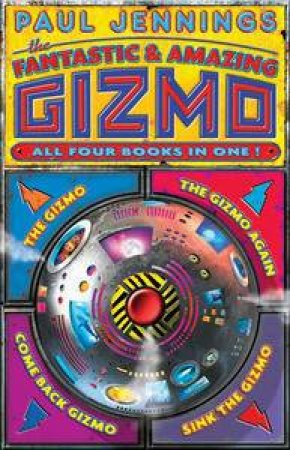 Fantastic and Amazing Gizmo, All Four Books in One! by Paul Jennings