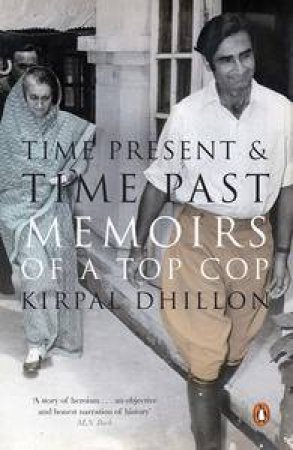 Time Present and Time Past: Memoirs of a Top Cop by Kirpal Dhillon