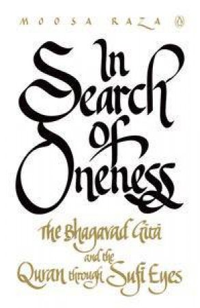 In Search of Oneness: The Bhagavd Gita and Koran Through Sufi Eyes by Moosa Raza