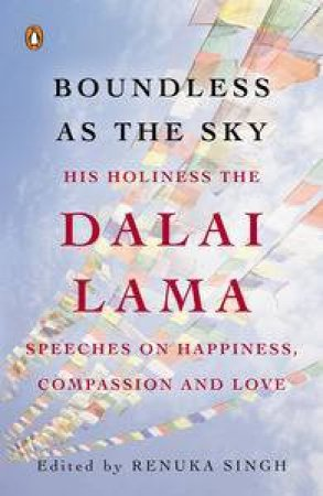 Boundless as the Sky: His Holiness the Dalai Lama on Happiness, Compassion and Love by Singh (Ed.) Renuka