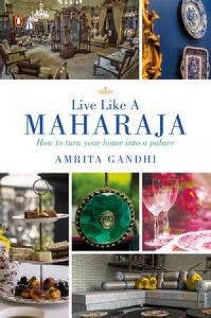 Live Like a Maharaja: How to Turn Your Home into a Palace by Amrita Gandhi