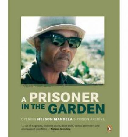 A Prisoner in the Garden: Opening Nelson Mandela's Prison Archive by Mandela Foundation Nelson