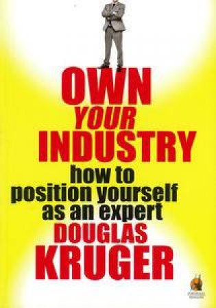 Own Your Industry: How to Position Yourself as an Expert by Douglas Kruger