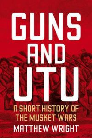 Guns and Utu: A Short History of the Musket Wars by Matthew Wright