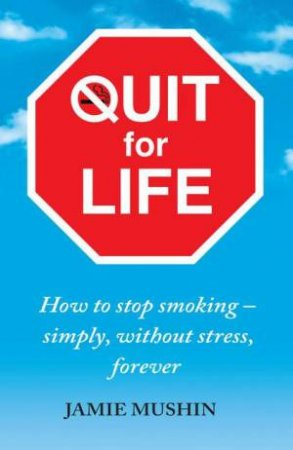 Quit for Life: How to stop smoking - simply, without stress, forever by Jamie Mushin
