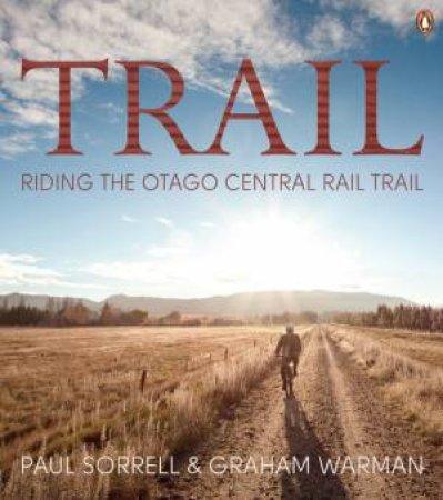 Trail: Riding the Otago Central Rail Trail by Paul Sorrell & Graham Warman