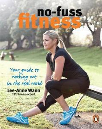 No-Fuss Fitness: Your Guide to Working Out in the Real World by Lee-Anne Wann