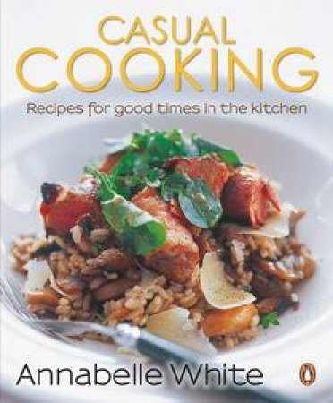 Casual Cooking: Recipes for Good Times in the Kitchen by Annabelle White