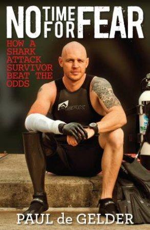 No Time for Fear: How a shark attack survivor beat the odds by Gelder Paul de