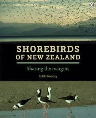 Shorebirds of New Zealand: Sharing the Margins by Keith Woodley