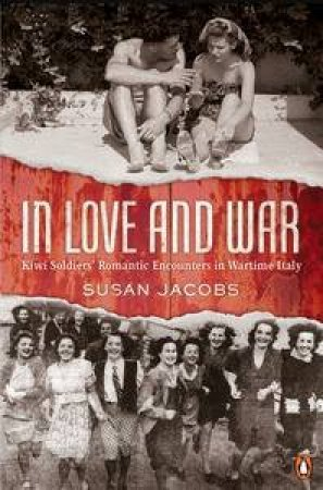 In Love and War: Kiwi Soldiers' Romantic Encounters In Wartime Italy  by Susan Jacobs