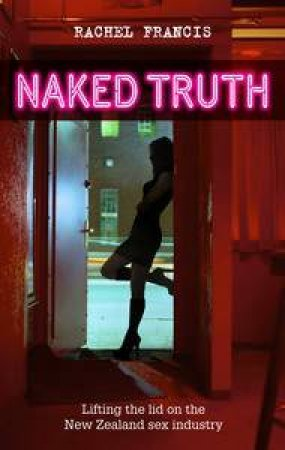 The Naked Truth: Lifting the Lid on the New Zealand Sex Industry by Rachel Francis