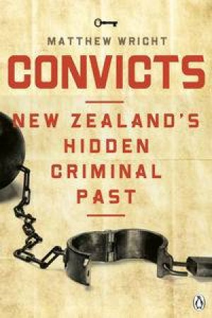 Convicts: New Zealand's Hidden Criminal Past by Matthew Wright