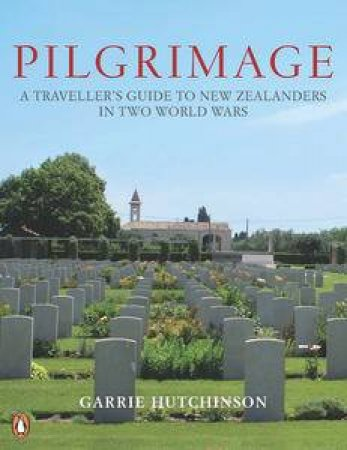 Pilgrimage: A Traveller Guide to New Zealanders in Two World Wars by Garrie Hutchinson
