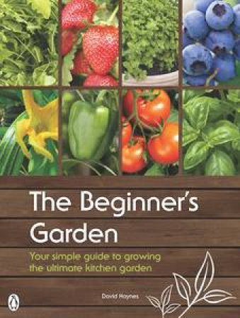 The Beginner's Garden: Your Simple Guide to Growing the Ultimate Kitchen Garden by David Haynes