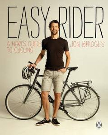 Easy Rider: A Kiwi's Guide To Cycling by Jon Bridges