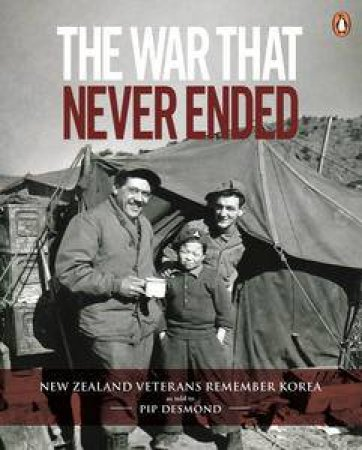 The War That Never Ended: New Zealand Veterans Remember Korea by Pip Desmond